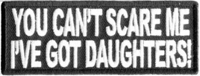 You cant scare me Ive Got Daughters