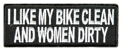 I like my bike clean and women dirty